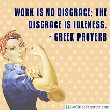 Work Is No Disgrace, The Disgrace Is Idleness. - Greek Proverb