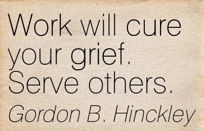Work Will Cure Your Grief Serve Others Gordon B Hinckley Quotespictures Com