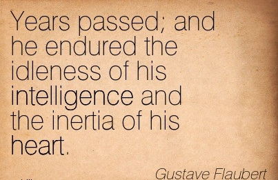 Years Passed, And He Endured The Idleness Of His Intelligence And The Inertia Of His Heart. - Gustave Flaubert