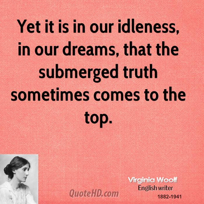 Yet It Is In Our Idleness, In Our Dreams, That The Submerged Truth Sometimes Comes To The Top. - Virginia Woolf