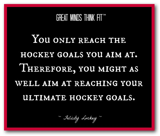 You Only Reach The Hockey Goals You Aim At. Therefore, You Might As Well Aim At Reaching Your Ultimate Hockey Goals.