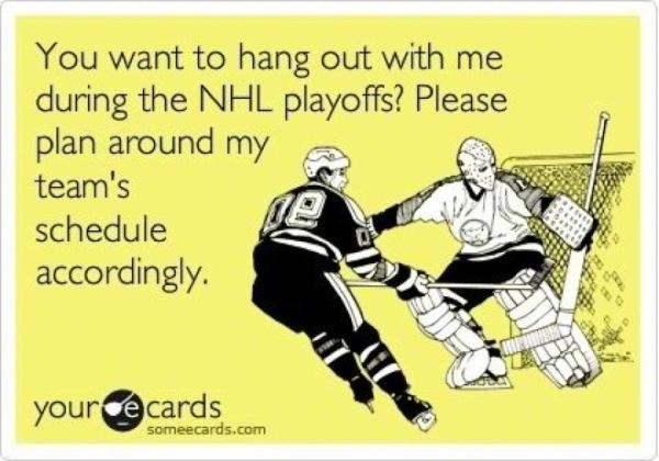 You Want To Hang Out With Me During The NHL Playoffs, Please Plan Around My Team's Schedule Accordingly.