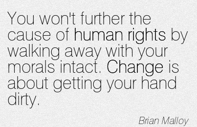 You Won't Further The Cause Of Human Rights By Walking Away With Your Morals Intact. Change Is About Getting Your Hand Dirty. - Brian Malloy