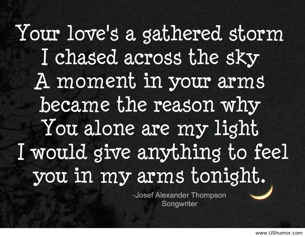 Your Love's A Gathered Storm I Chased Across The Sky A Moment In Your Arms Became The Reason Why You Alone Are My Light I Would Give Anything To Feel You In My Arms Tonight.