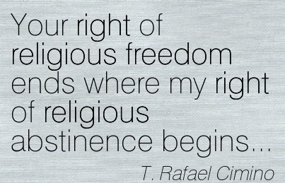 Your Right Of Religious Freedom Ends Where My Right Of Religious Abstinence Begins. - T. Rafael Cimino