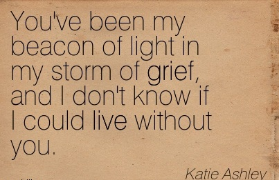 You've Been My Beacon Of Light In My Storm Of Grief, And I Don't Know If I Could Live Without You. - Katie Ashley