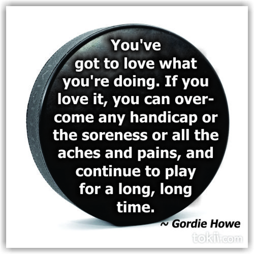 You've Got To Love What You're Doing. If You Love It, You Can Over Come Any Handicap Or The Soreness Or All The Aches And Pains, And Continue To Play For A Long, Long Time.