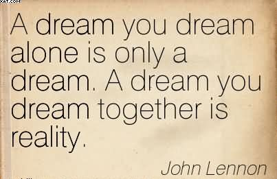A Dream You Dream Alone Is Only A Dream A Dream You Dream Together Is Reality. - John Lennon