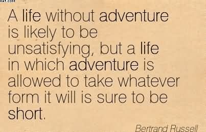 """  A Life Without Adventure Is Likely To Be Unsatisfying.. - Bertrand Russell"