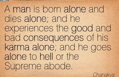 """ A Man Is Born Alone And Dies Alone, And He Experiences The Good And Bad Consequences Of His Karma Alone, And He Goes Alone To Hell Or The Supreme Abode "" - Chanakya"