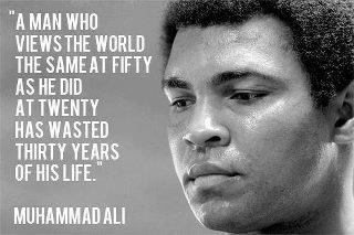 """ A Man Who Views The World The Same At Fifty As He Did At Twenty Has Wasted Thirty Years Of His Life  "" - Muhammad Ali"