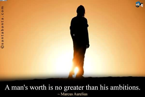 """ A Man's Worth Is No Greater Than His Ambitions "" - Marcus Aurelius"