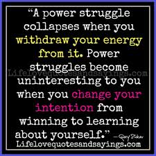 """ A Power Struggle Collapses When You Withdraw Your Energy From It…"