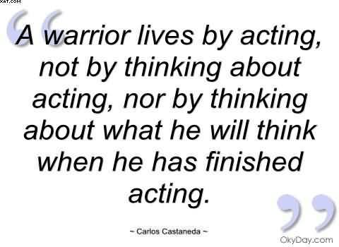 """ A Warrior Lives By Acting, Not By Thinking About Acting, Nor By Thinking About What He Will Think When He Has Finished Acting. "" - Carlos Castaneda"