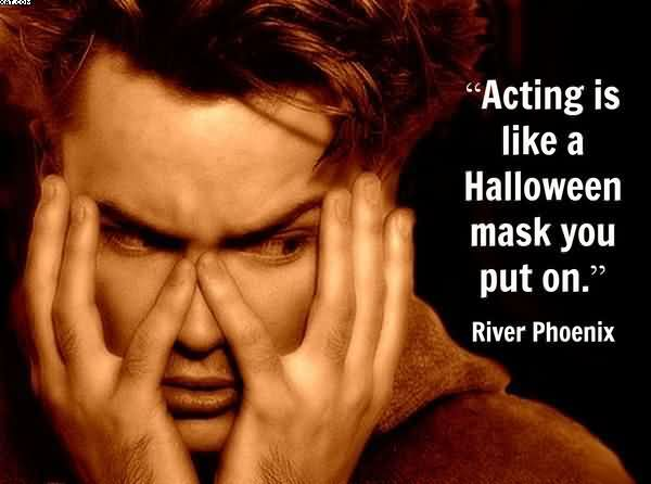 """ Acing Is Like A Halloween Mask You Put On "" - River Phoenix"