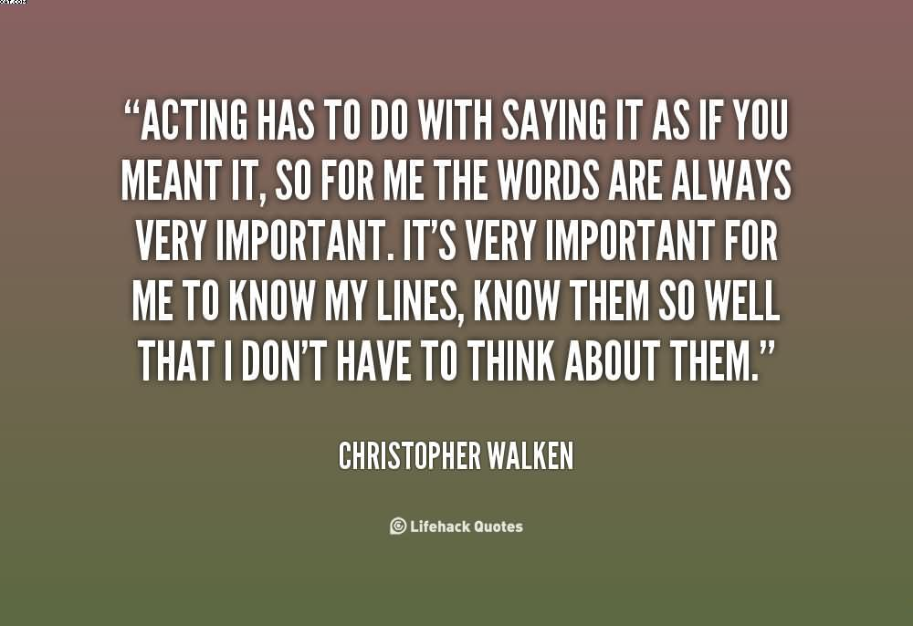 """ Acting Has To Do With Saying It As If You Meant It.. - Christopher Walken"