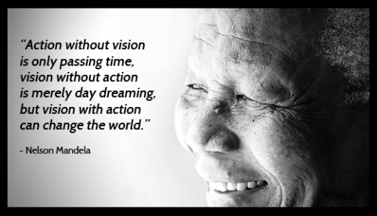 """ Action Without Vision Is Only Passing Time, Vision Without Action Is Merely Day Dreaming, But Vision With Action Can Change The World "" - Nelson Mandela"