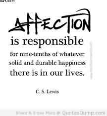 """ Affection Is Responsible For Nine-Tenths Of Whatever Solid And Durable Happiness There Is In Our Lives "" - C.S. Lewis"