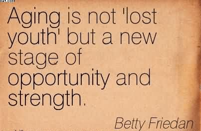 """ Aging Is Not Lost Youth But A New Stage Of Opportunity And Strength "" - Betty Friedan"