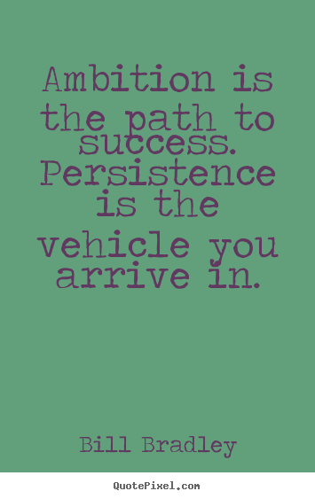 Ambition Is The Path To Success. Persistence Is The Vehicle You Arrive In. - Bill Bradley