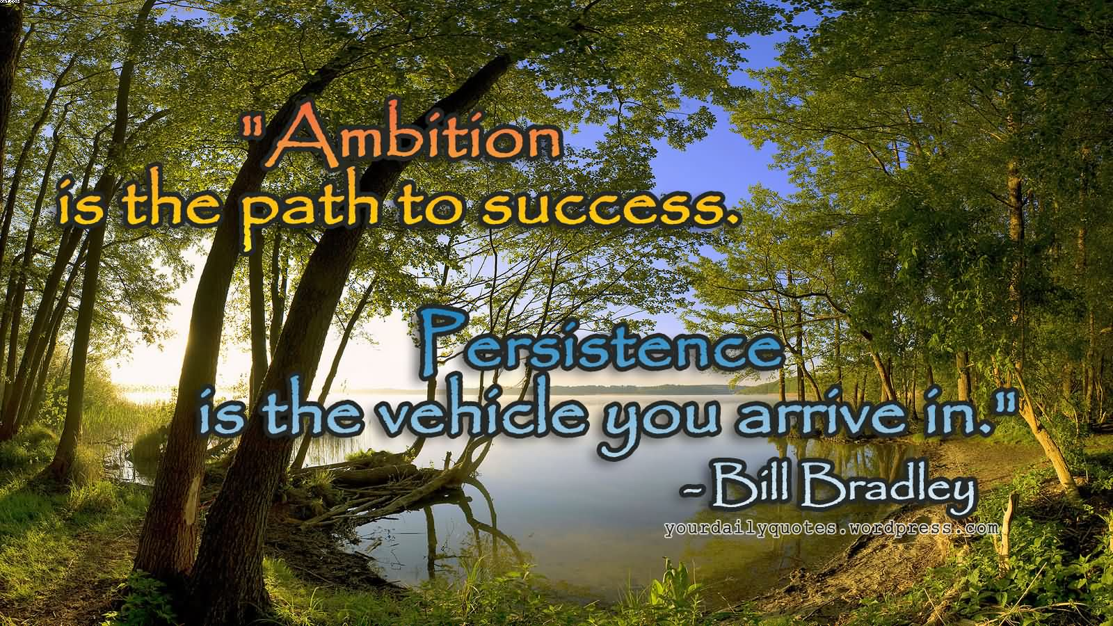 """"""" Ambition Is The Path To Success. Persistence Is The Vehicle You Arrive In. """" - Bill Bradley"""