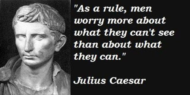 """ As A Rule, Men Worry More About What They Can't See Than About What They Can "" - Julius Caesar"