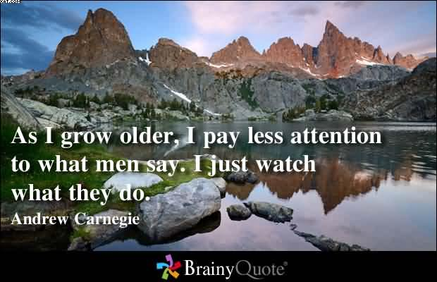 As I Grow Older, I Pay Less Attention To What Men Say. I