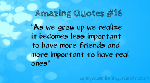 """ As We Grow Up We Realize It Becomes Less Important To Have More Friends And More Important To Have Real Ones """