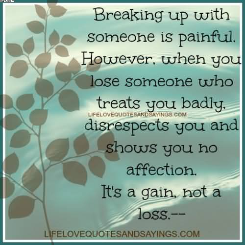 Breaking Up With Someone Is Painful. However, When You Lose Someone Who Treats You Badly, Disrespects You And Shows You No Affection. It's A Gain, Not A Loss.