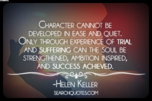 Character cannot be developed in ease and quiet only through only through experience of trial and suffering can the soul be strengthened ambition inspired and success achieved helen keller altavistaventures Image collections