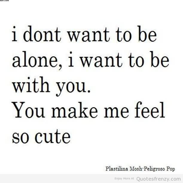 You Make me Feel Alone Quotes You Make me Feel so Cute