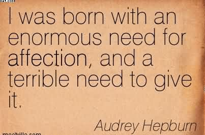 """ I Was Born With An Enormous Need For Affection, And A Terrible Need To Give It "" - Audrey Hepburn"