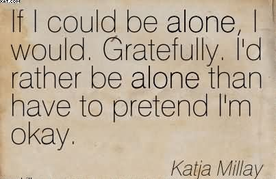 If I Could Be Alone I Would Gratefully Id Rather Be Alone Than
