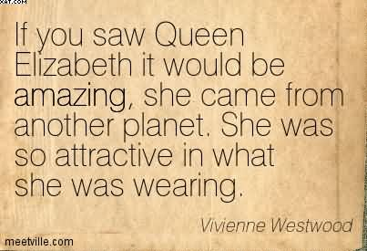 If You Saw Queen Elizabeth It Would Be Amazing, She Came From Another Planet. She Was So Attractive In What She Was Wearing. - Vivienne Westwood