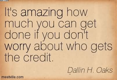 It's Amazing How Much You Can Get Done If You Don't Worry About Who Gets The Credit. - Dallin H. Oaks
