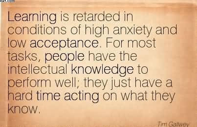 Learning Is Retarded In Conditions Of High Anxiety And Low Acceptance.. - Tim Gallwey