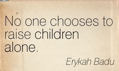 No One Chooses To Raise Children Alone. - Erykah Badu