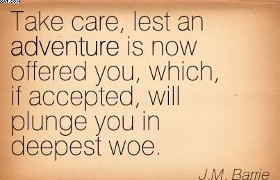 Take Care, Lest An Adventure Is Now Offered You, Which, If Accepted, Will Plunge You In Deepest Woe. - J.M. Barrie