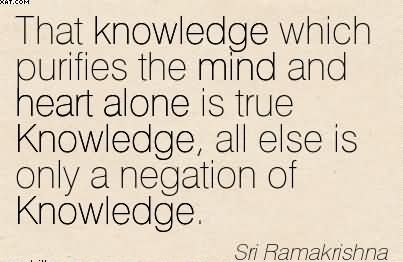 That Knowledge Which Purifies The Mind And Heart Alone Is True Knowledge, All Else Is Only A Negation Of Knowledge. - Sri Ramakrishna