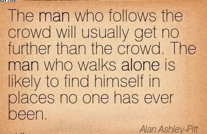 The Man Who Follows The Crowd Will Usually Get No Further Than The Crowd. The Man Who Walks Alone Is Likely To Find Himself In Places No One Has Ever Been. - Alan Ashley-Pitt