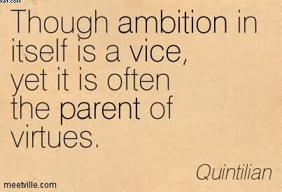Though Ambition In Itself Is A Vice, Yet It Is Often The Parent Of Virtues. - Quintilian