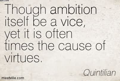 Though Ambition Itself Be A Vice, Yet It Is Often Times The Cause Of Virtues. - Quintilian
