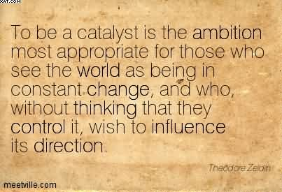To Be A Catalyst Is The Ambition Most Appropriate For Those Who See The World As Being In Constant Change.. - Theodore Zeldin