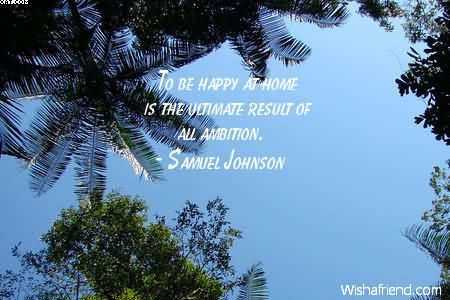 To Be Happy At Home Is The Ultimate Result Of All Ambition. - Samuel Johnson