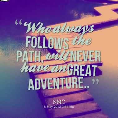 """  Who Always Follows The Path Will Never Have An Great Adventure """