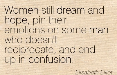 Women Still Dream And Hope, Pin Their Emotions On Some Man Who Doesn't Reciprocate, And End Up In Confusion.