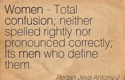 Women - Total Confusion Neither Spelled Rightly Nor Pronounced Correctly Its Men Who Define Them