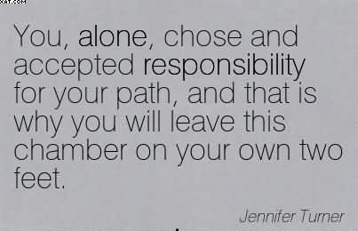 You, Alone, Chose And Accepted Responsibility For Your Path.. - Jennifer Turner