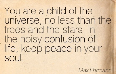 You Are A Child Of The Universe, No Less Than The Trees And The Stars. In The Noisy Confusion Of Life, Keep Peace In Your Soul.