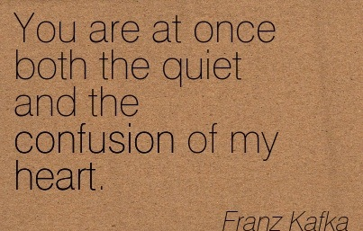 You Are At Once Both The Quiet And The Confusion Of My Heart.